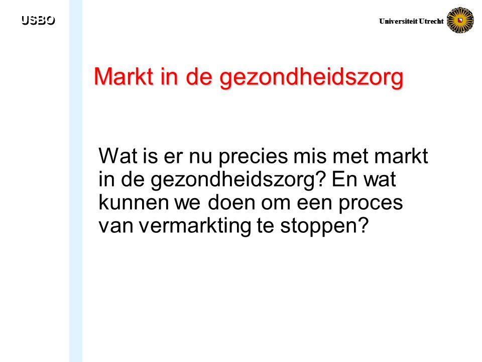 USBO Universiteit Utrecht Markt in de gezondheidszorg Wat is er nu precies mis met markt in de gezondheidszorg? En wat kunnen we doen om een proces va
