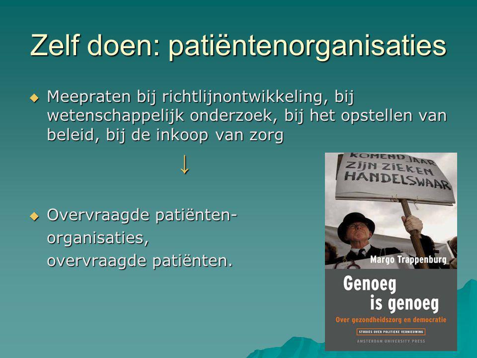 Zelf doen: patiëntenorganisaties  Meepraten bij richtlijnontwikkeling, bij wetenschappelijk onderzoek, bij het opstellen van beleid, bij de inkoop van zorg ↓  Overvraagde patiënten- organisaties, overvraagde patiënten.
