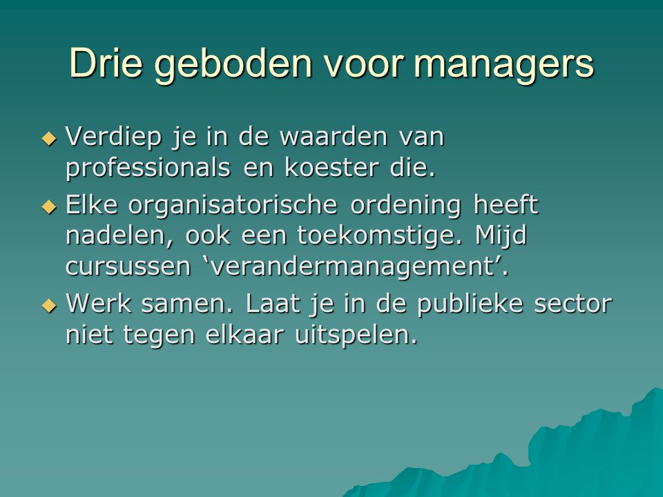 Drie geboden voor managers  Verdiep je in de waarden van professionals en koester die.  Elke organisatorische ordening heeft nadelen, ook een toekom