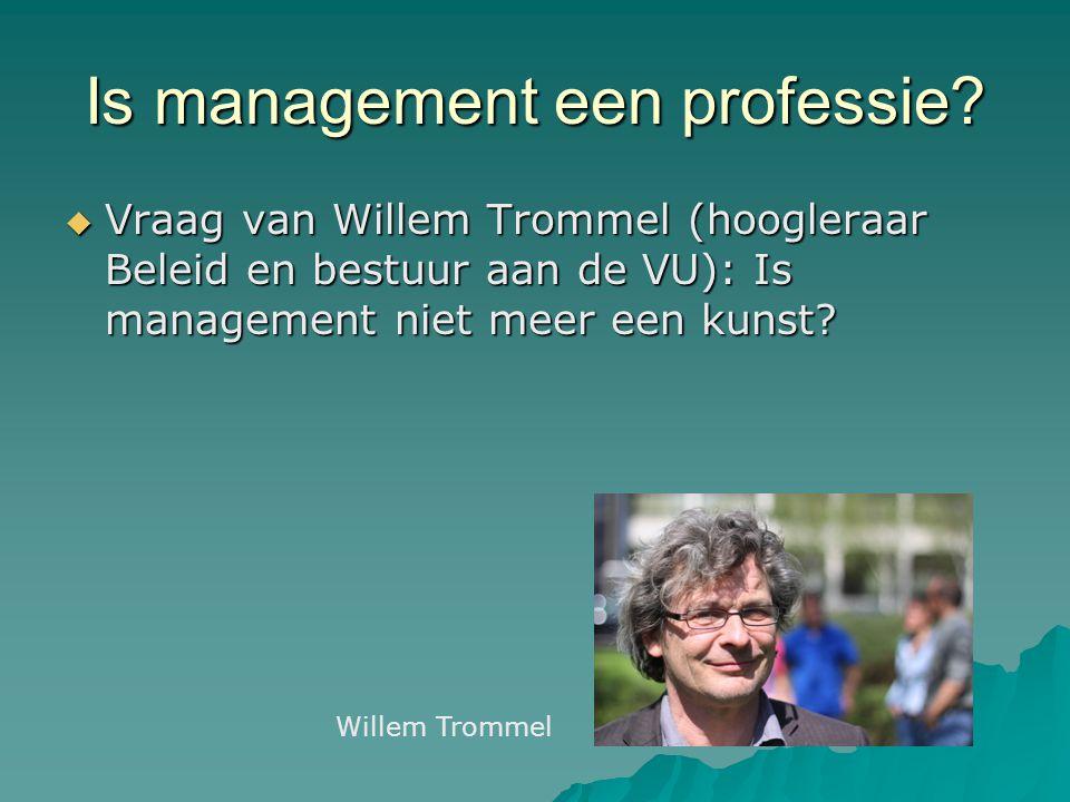 Is management een professie?  Vraag van Willem Trommel (hoogleraar Beleid en bestuur aan de VU): Is management niet meer een kunst? Willem Trommel