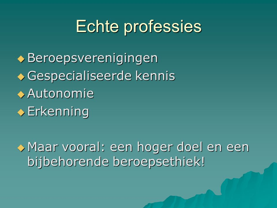Echte professies  Beroepsverenigingen  Gespecialiseerde kennis  Autonomie  Erkenning  Maar vooral: een hoger doel en een bijbehorende beroepsethi