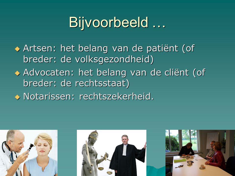 Bijvoorbeeld …  Artsen: het belang van de patiënt (of breder: de volksgezondheid)  Advocaten: het belang van de cliënt (of breder: de rechtsstaat)  Notarissen: rechtszekerheid.
