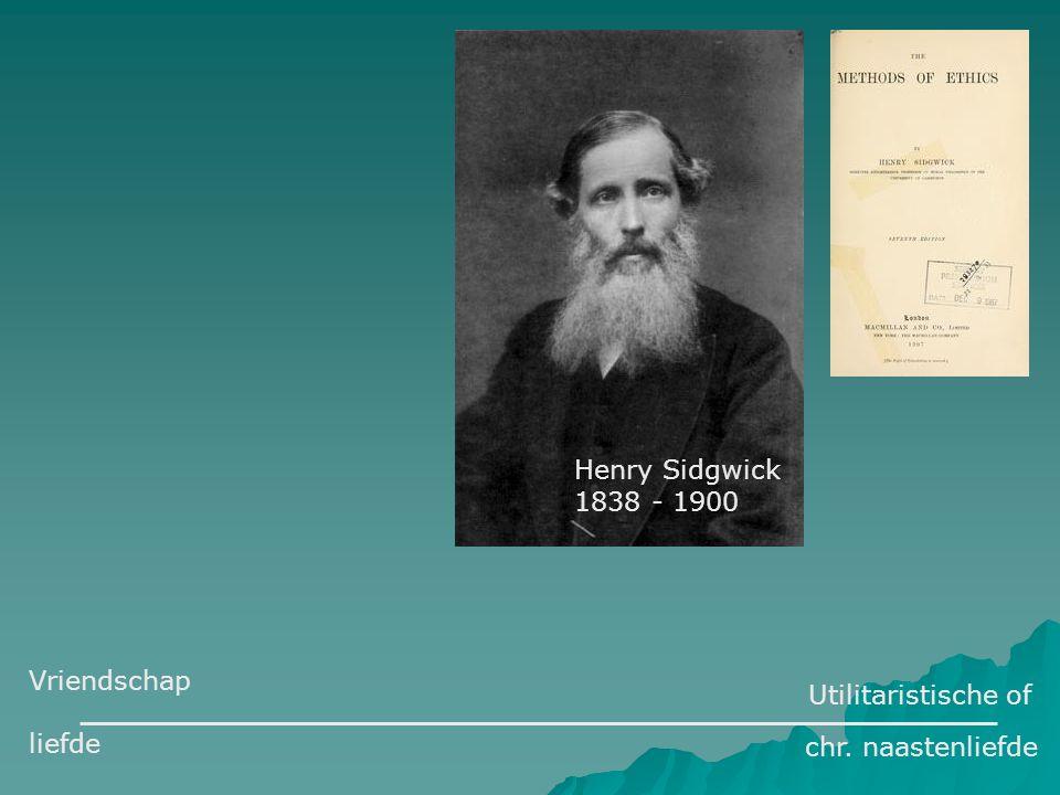 Henry Sidgwick 1838 - 1900 Utilitaristische of chr. naastenliefde Vriendschap liefde