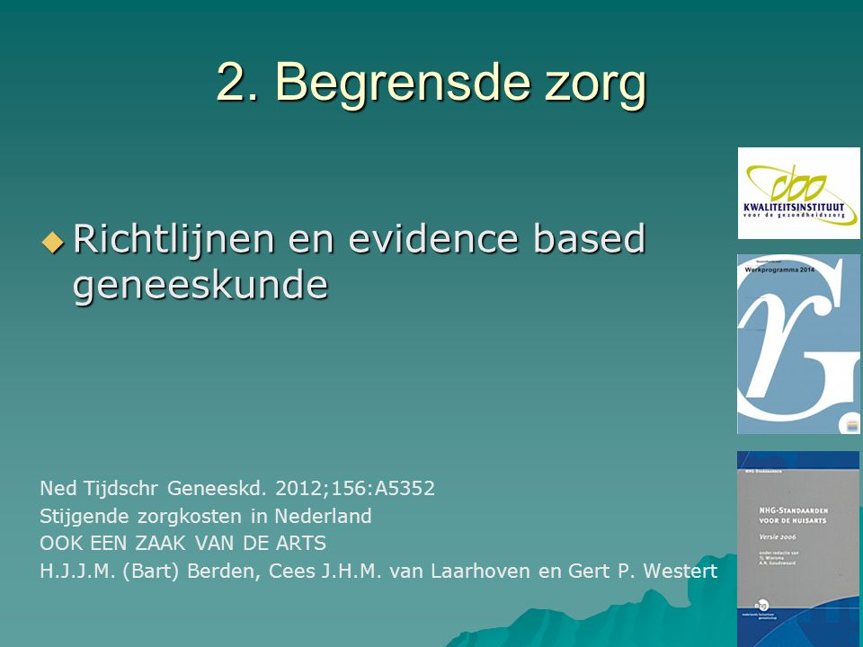 2. Begrensde zorg  Richtlijnen en evidence based geneeskunde Ned Tijdschr Geneeskd. 2012;156:A5352 Stijgende zorgkosten in Nederland OOK EEN ZAAK VAN