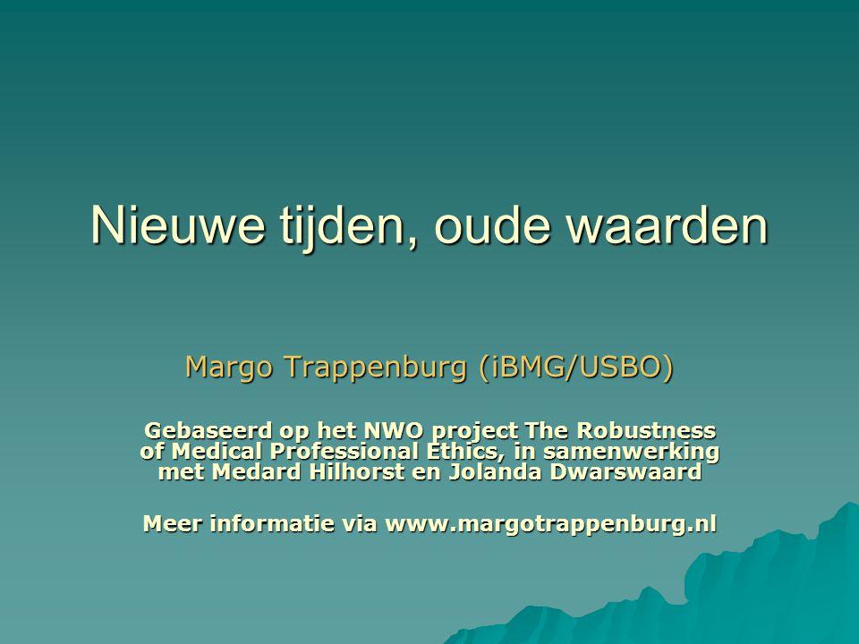 Nieuwe tijden, oude waarden Margo Trappenburg (iBMG/USBO) Gebaseerd op het NWO project The Robustness of Medical Professional Ethics, in samenwerking