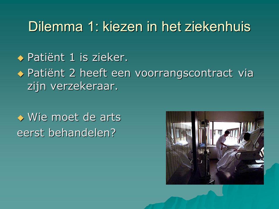 Dilemma 1: kiezen in het ziekenhuis  Patiënt 1 is zieker.  Patiënt 2 heeft een voorrangscontract via zijn verzekeraar.  Wie moet de arts eerst beha