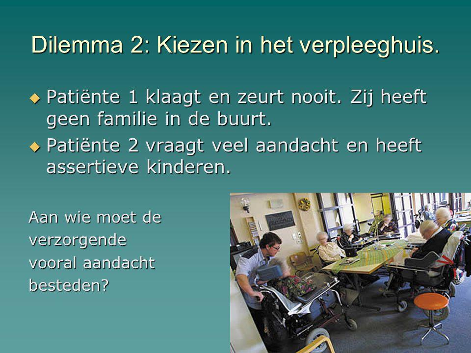Dilemma 2: Kiezen in het verpleeghuis.  Patiënte 1 klaagt en zeurt nooit. Zij heeft geen familie in de buurt.  Patiënte 2 vraagt veel aandacht en he