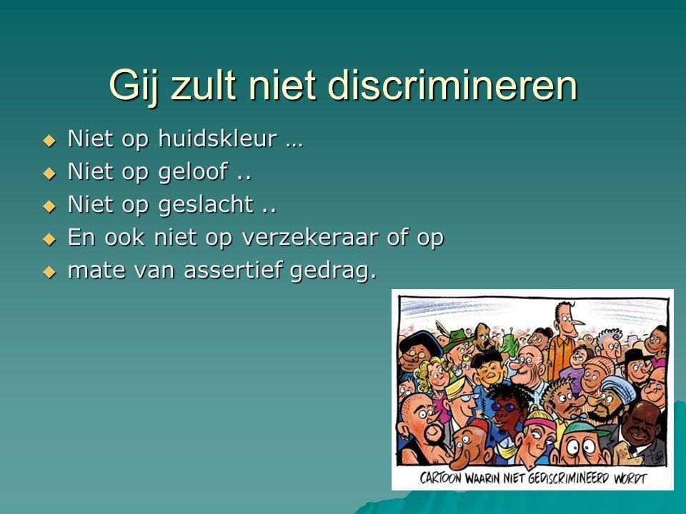 Gij zult niet discrimineren  Niet op huidskleur …  Niet op geloof..  Niet op geslacht..  En ook niet op verzekeraar of op  mate van assertief ged