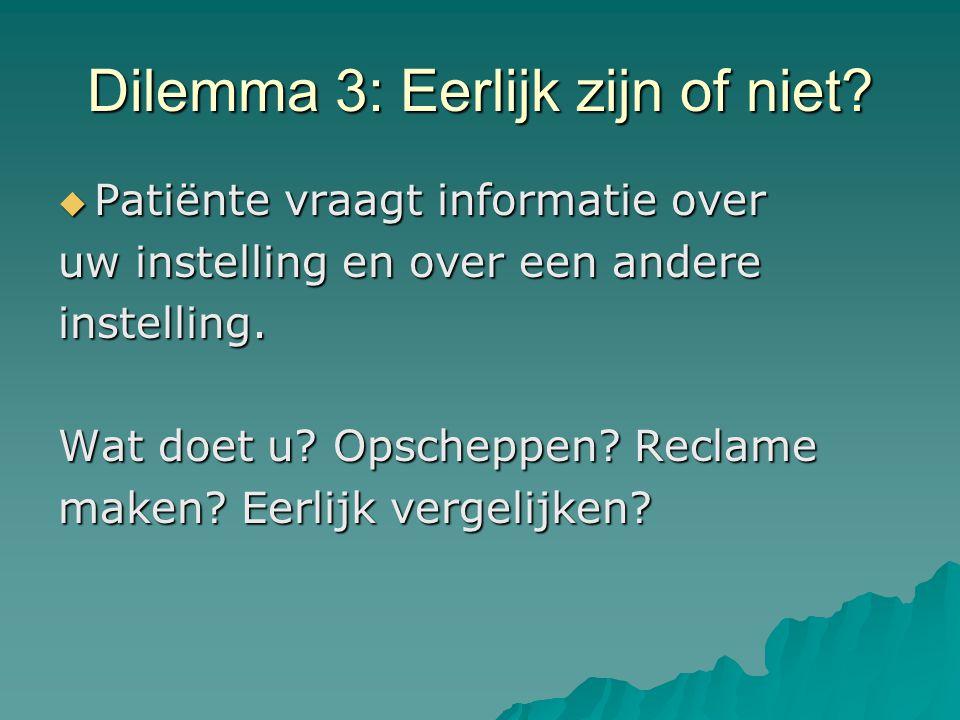 Dilemma 3: Eerlijk zijn of niet?  Patiënte vraagt informatie over uw instelling en over een andere instelling. Wat doet u? Opscheppen? Reclame maken?