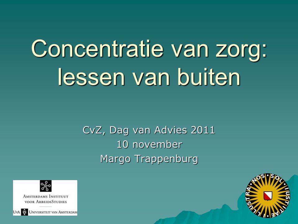 Concentratie van zorg: lessen van buiten CvZ, Dag van Advies 2011 10 november Margo Trappenburg