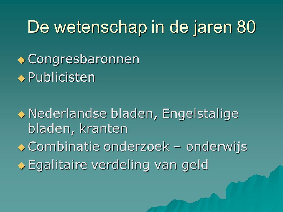 De wetenschap in de jaren 80  Congresbaronnen  Publicisten  Nederlandse bladen, Engelstalige bladen, kranten  Combinatie onderzoek – onderwijs  Egalitaire verdeling van geld