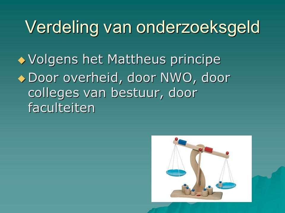 Verdeling van onderzoeksgeld  Volgens het Mattheus principe  Door overheid, door NWO, door colleges van bestuur, door faculteiten