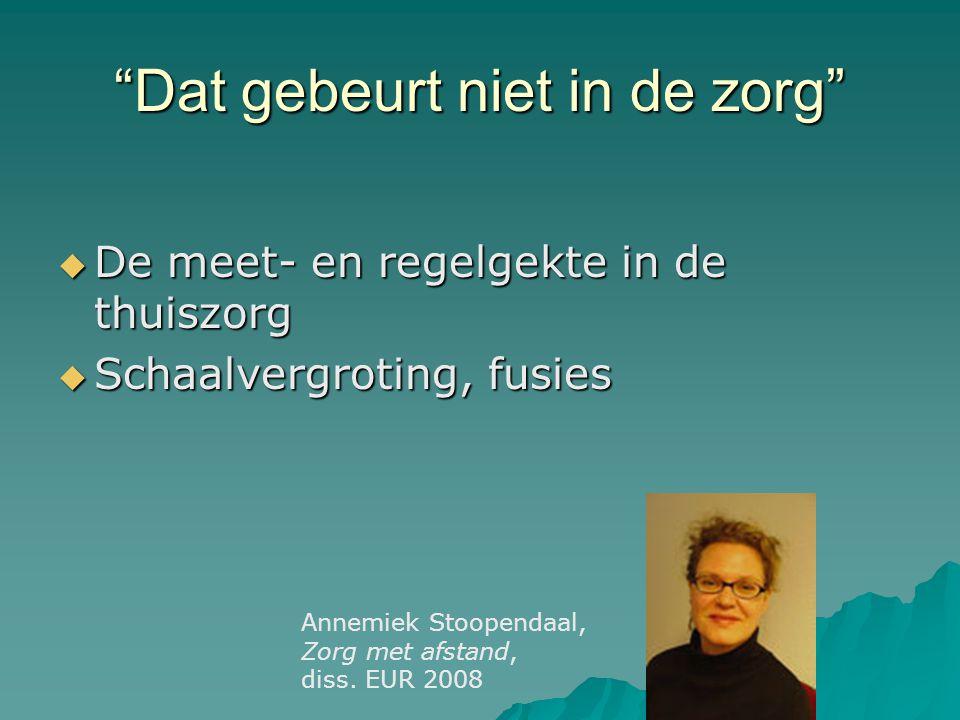 Dat gebeurt niet in de zorg  De meet- en regelgekte in de thuiszorg  Schaalvergroting, fusies Annemiek Stoopendaal, Zorg met afstand, diss.