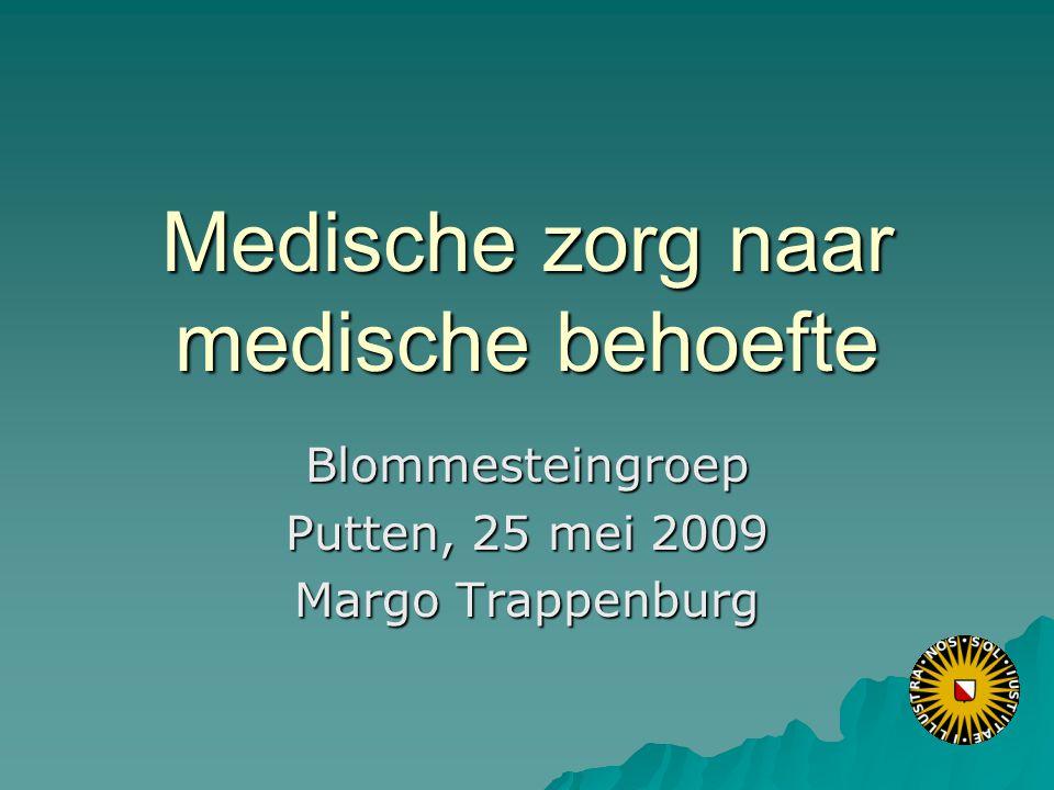Medische zorg naar medische behoefte Blommesteingroep Putten, 25 mei 2009 Margo Trappenburg