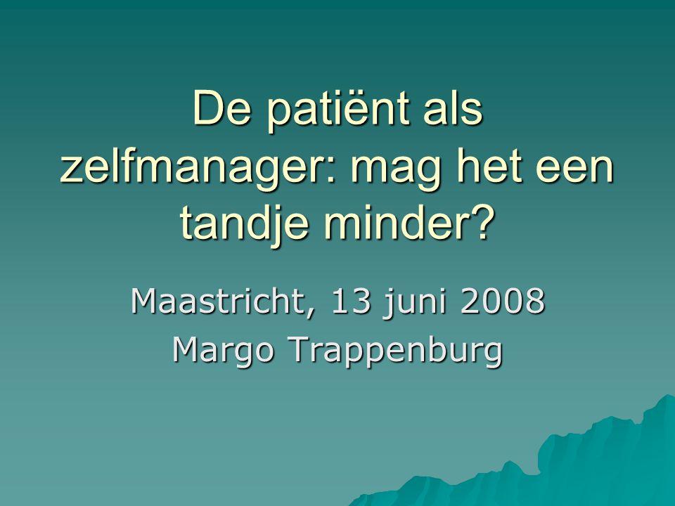 De patiënt als zelfmanager: mag het een tandje minder Maastricht, 13 juni 2008 Margo Trappenburg