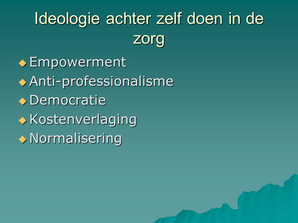 Ideologie achter zelf doen in de zorg  Empowerment  Anti-professionalisme  Democratie  Kostenverlaging  Normalisering