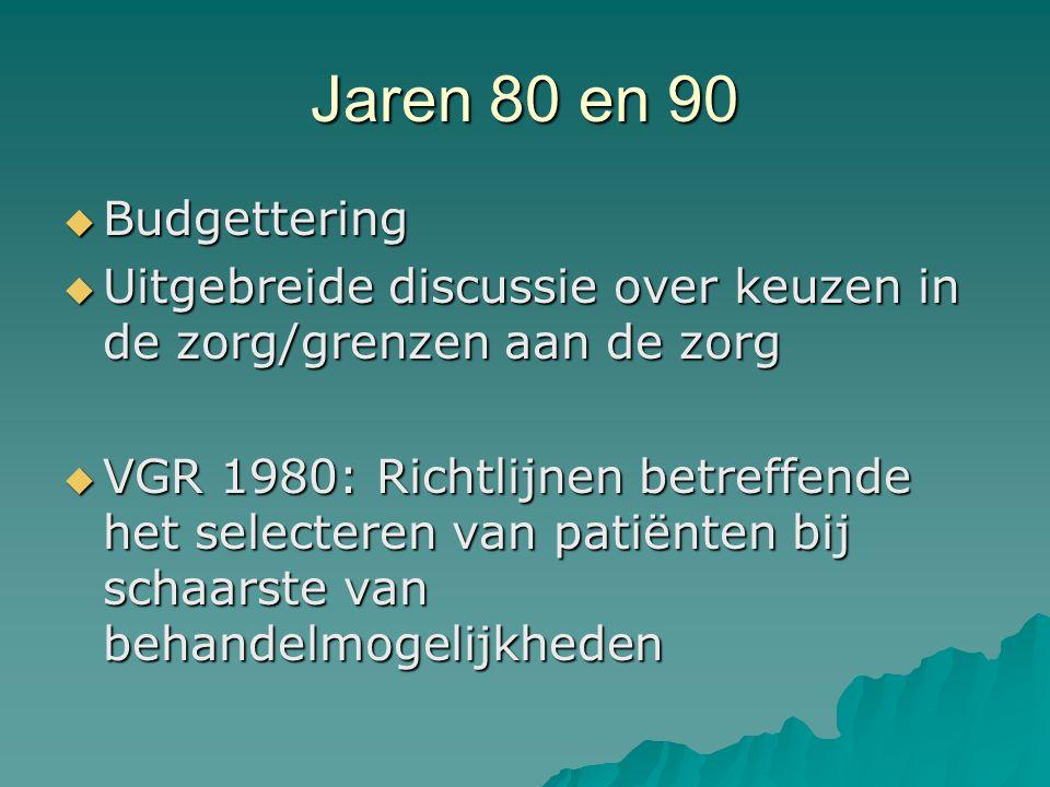 Jaren 80 en 90  Budgettering  Uitgebreide discussie over keuzen in de zorg/grenzen aan de zorg  VGR 1980: Richtlijnen betreffende het selecteren van patiënten bij schaarste van behandelmogelijkheden