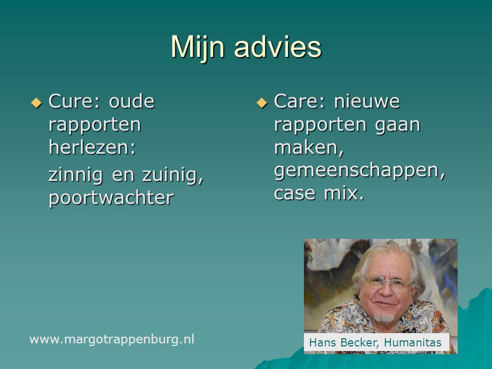 Mijn advies  Cure: oude rapporten herlezen: zinnig en zuinig, poortwachter  Care: nieuwe rapporten gaan maken, gemeenschappen, case mix.