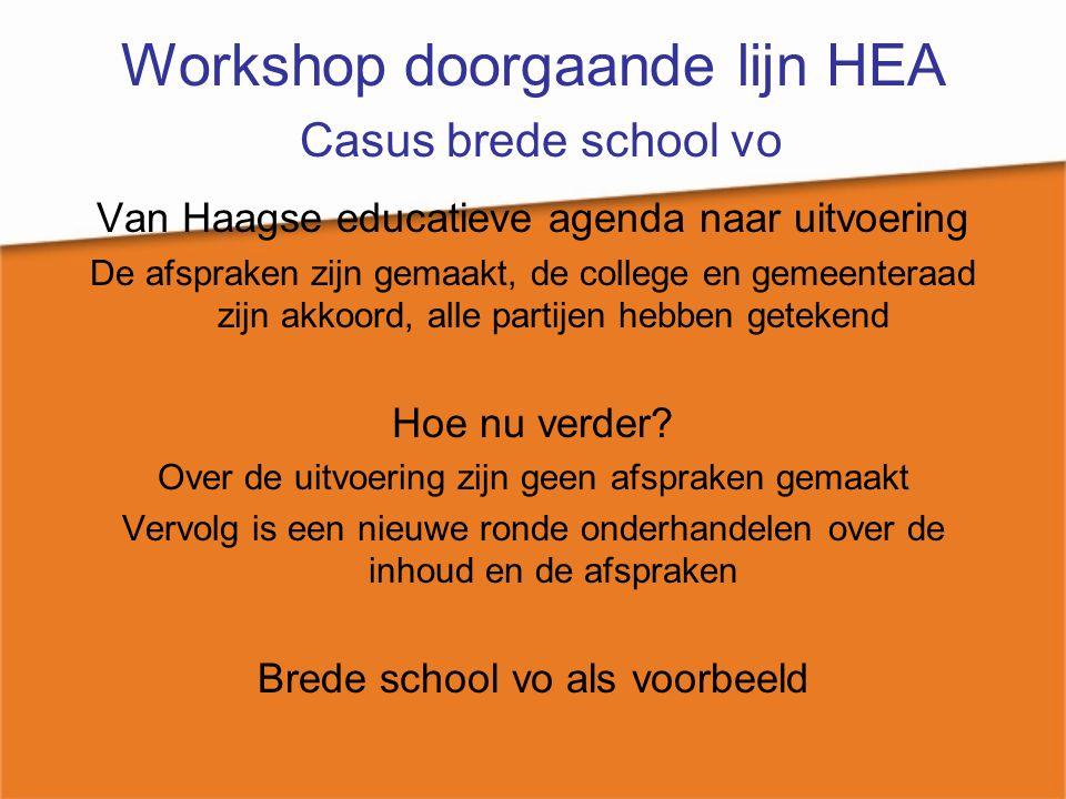 Workshop doorgaande lijn HEA Casus brede school vo Van Haagse educatieve agenda naar uitvoering De afspraken zijn gemaakt, de college en gemeenteraad