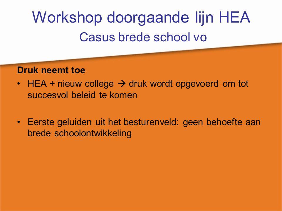 Workshop doorgaande lijn HEA Casus brede school vo Druk neemt toe HEA + nieuw college  druk wordt opgevoerd om tot succesvol beleid te komen Eerste g