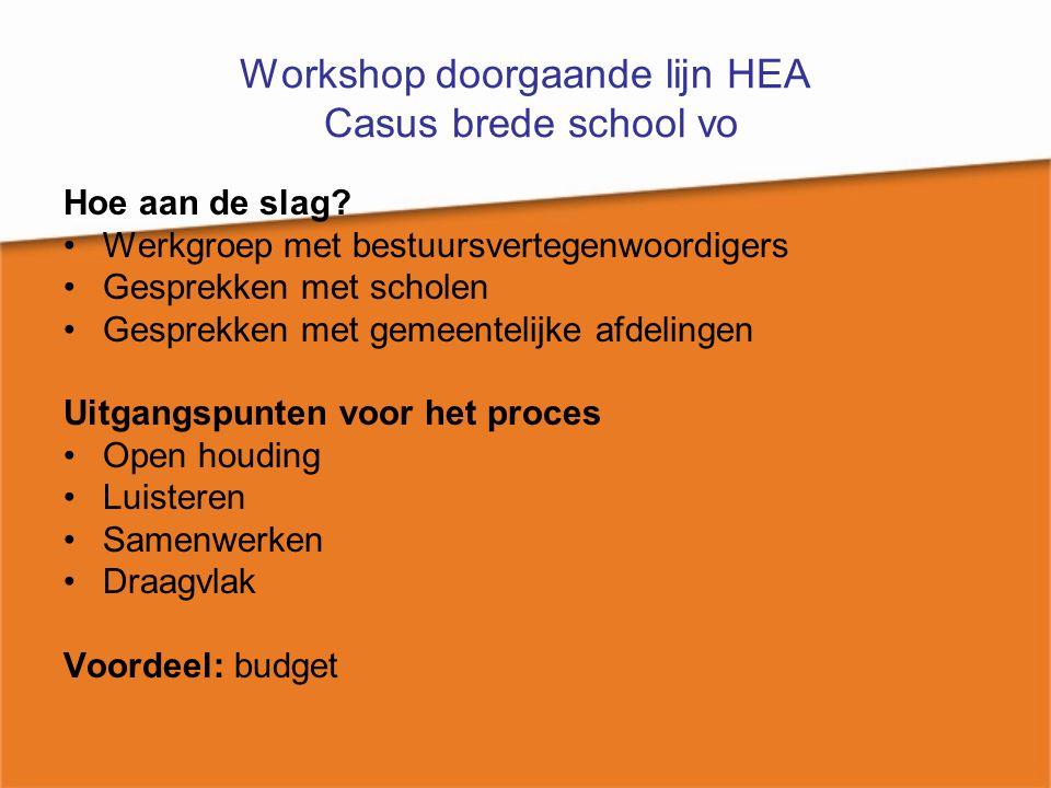 Workshop doorgaande lijn HEA Casus brede school vo Hoe aan de slag? Werkgroep met bestuursvertegenwoordigers Gesprekken met scholen Gesprekken met gem