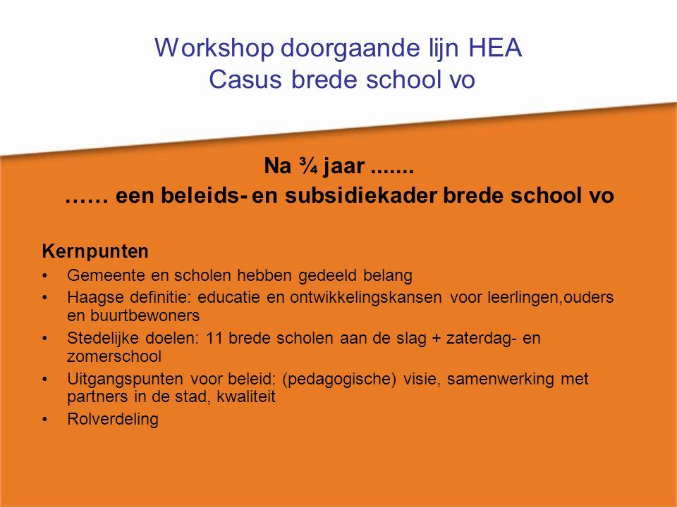 Workshop doorgaande lijn HEA Casus brede school vo Na ¾ jaar....... …… een beleids- en subsidiekader brede school vo Kernpunten Gemeente en scholen he