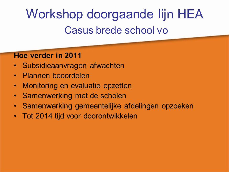 Workshop doorgaande lijn HEA Casus brede school vo Hoe verder in 2011 Subsidieaanvragen afwachten Plannen beoordelen Monitoring en evaluatie opzetten