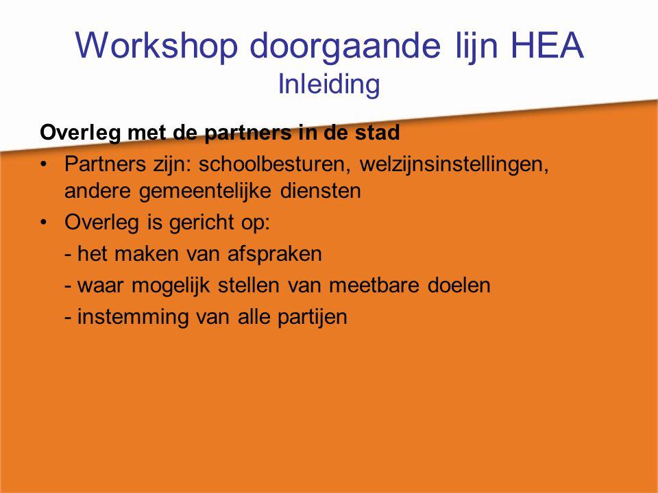 Workshop doorgaande lijn HEA Inleiding Overleg met de partners in de stad Partners zijn: schoolbesturen, welzijnsinstellingen, andere gemeentelijke di