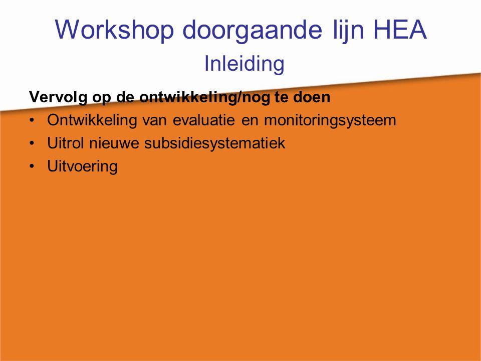 Workshop doorgaande lijn HEA Inleiding Vervolg op de ontwikkeling/nog te doen Ontwikkeling van evaluatie en monitoringsysteem Uitrol nieuwe subsidiesy