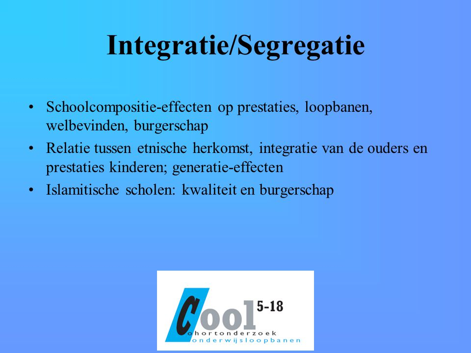 Integratie/Segregatie Schoolcompositie-effecten op prestaties, loopbanen, welbevinden, burgerschap Relatie tussen etnische herkomst, integratie van de ouders en prestaties kinderen; generatie-effecten Islamitische scholen: kwaliteit en burgerschap