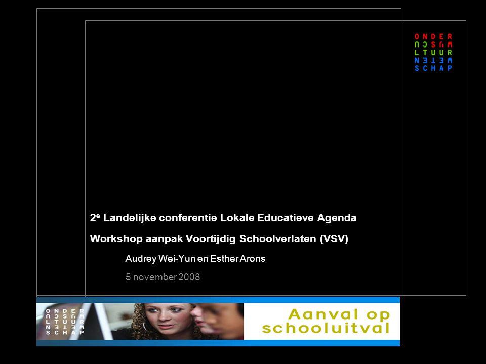 2 e Landelijke conferentie Lokale Educatieve Agenda Workshop aanpak Voortijdig Schoolverlaten (VSV) Audrey Wei-Yun en Esther Arons 5 november 2008
