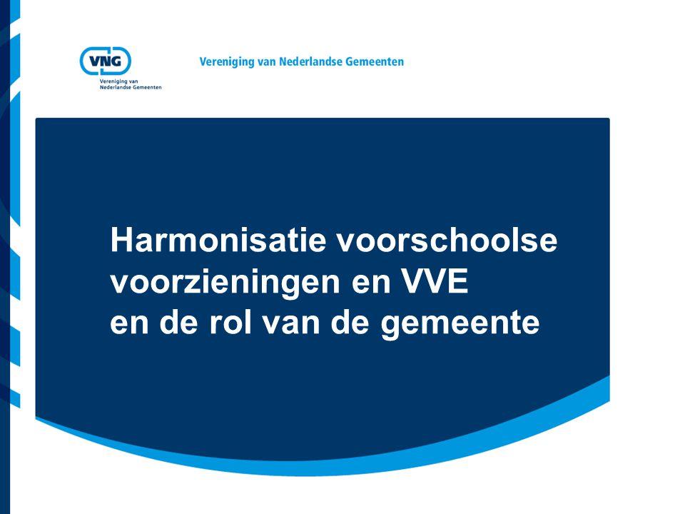 Vereniging van Nederlandse Gemeenten Ondersteuningstraject VNG in voorbereiding Ontwikkeling harmonisatie van onderop Toekomstvisieontwikkeling lokale hoogwaardige pedagogische voorzieningen voor 0 – 4 jaar of 0 – 12 jaar : expertmeetings Regionale workshops Handreiking, inclusief modellen voor lokale harmonisatie voorzieningen Modelverordening kwaliteit peuterspeelzalen Ambtelijke klankbordgroep