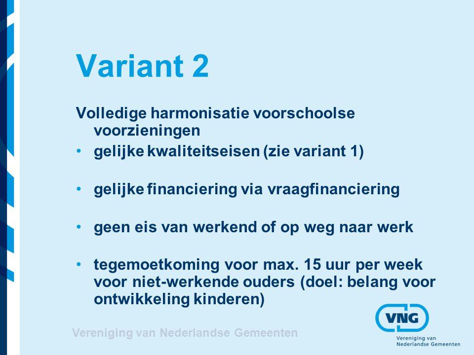 Vereniging van Nederlandse Gemeenten Variant 2 Volledige harmonisatie voorschoolse voorzieningen gelijke kwaliteitseisen (zie variant 1) gelijke finan