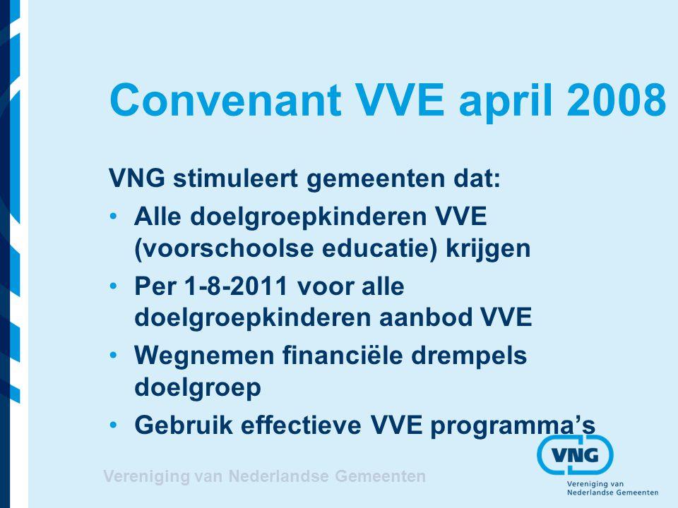 Vereniging van Nederlandse Gemeenten Convenant VVE april 2008 VNG stimuleert gemeenten dat: Alle doelgroepkinderen VVE (voorschoolse educatie) krijgen
