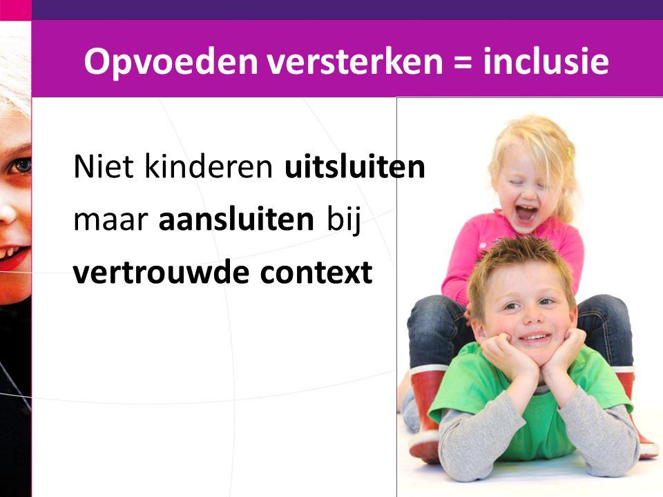 Opvoeden versterken = inclusie Niet kinderen uitsluiten maar aansluiten bij vertrouwde context