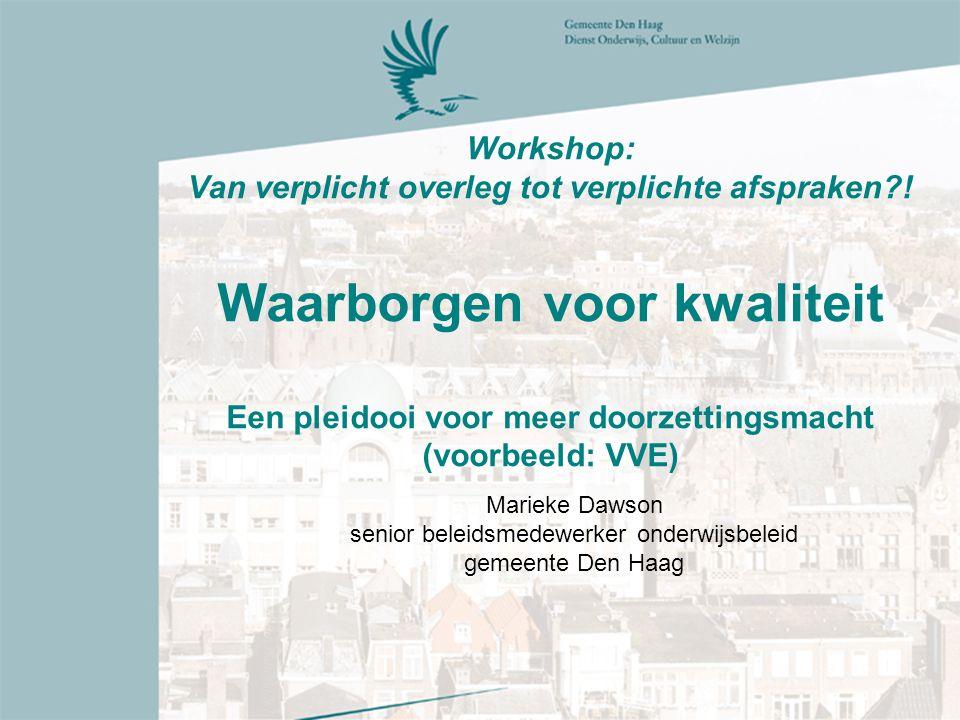 Workshop: Van verplicht overleg tot verplichte afspraken?! Waarborgen voor kwaliteit Een pleidooi voor meer doorzettingsmacht (voorbeeld: VVE) Marieke
