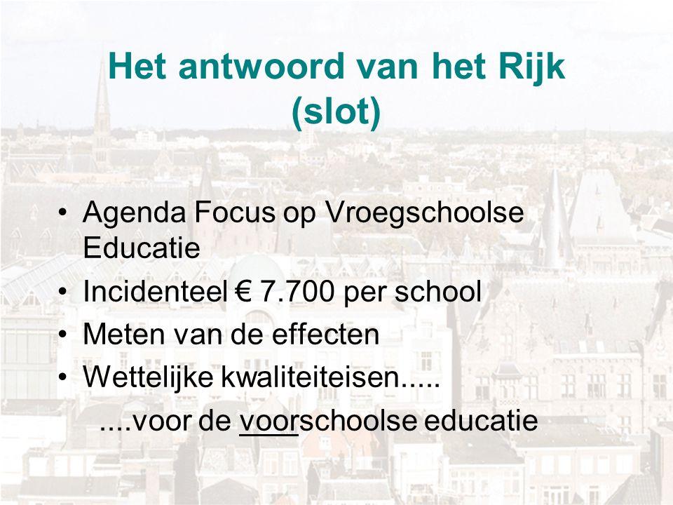 Het antwoord van het Rijk (slot) Agenda Focus op Vroegschoolse Educatie Incidenteel € 7.700 per school Meten van de effecten Wettelijke kwaliteiteisen