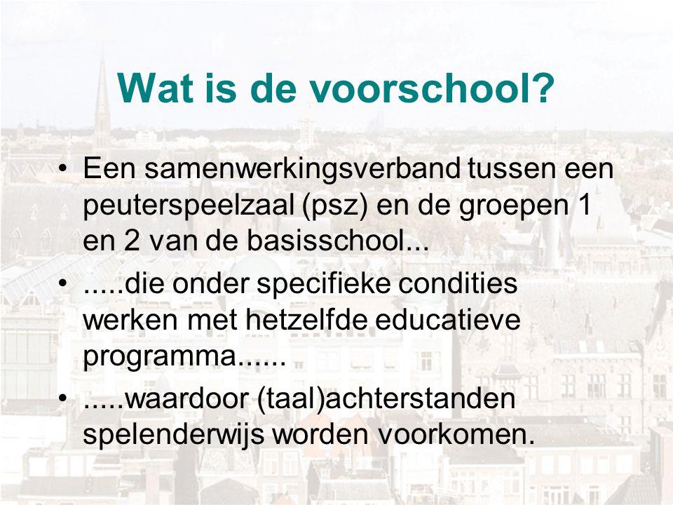 Wat is de voorschool? Een samenwerkingsverband tussen een peuterspeelzaal (psz) en de groepen 1 en 2 van de basisschool........die onder specifieke co