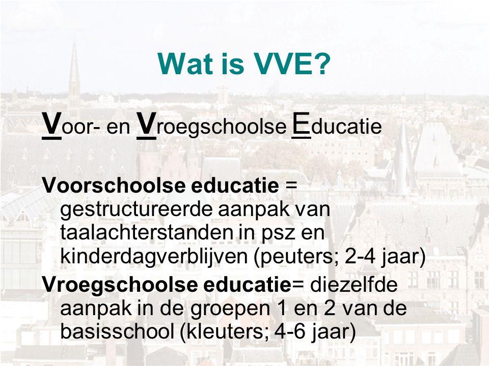 Wat is VVE? V oor- en V roegschoolse E ducatie Voorschoolse educatie = gestructureerde aanpak van taalachterstanden in psz en kinderdagverblijven (peu