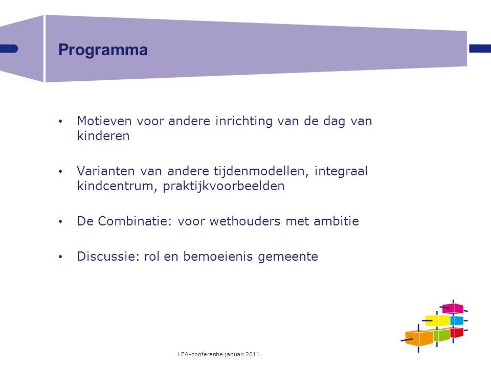 LEA-conferentie januari 2011 Programma Motieven voor andere inrichting van de dag van kinderen Varianten van andere tijdenmodellen, integraal kindcent