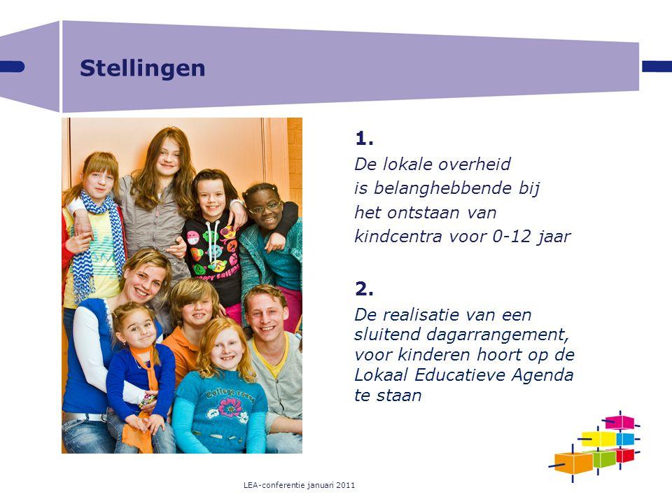 LEA-conferentie januari 2011 Stellingen 1. De lokale overheid is belanghebbende bij het ontstaan van kindcentra voor 0-12 jaar 2. De realisatie van ee