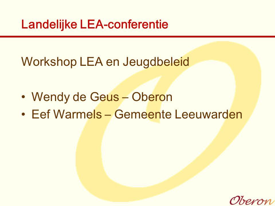 Landelijke LEA-conferentie Workshop LEA en Jeugdbeleid Wendy de Geus – Oberon Eef Warmels – Gemeente Leeuwarden