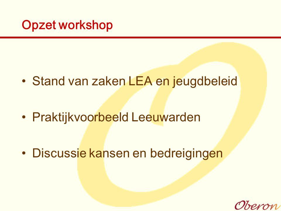 Opzet workshop Stand van zaken LEA en jeugdbeleid Praktijkvoorbeeld Leeuwarden Discussie kansen en bedreigingen