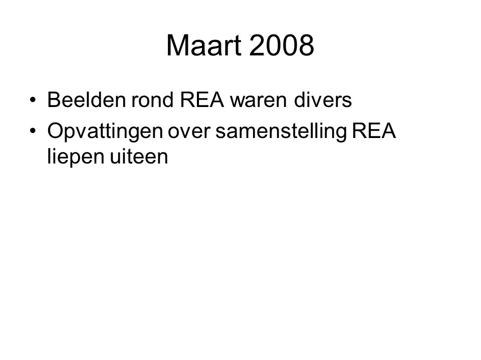 Maart 2008 Beelden rond REA waren divers Opvattingen over samenstelling REA liepen uiteen