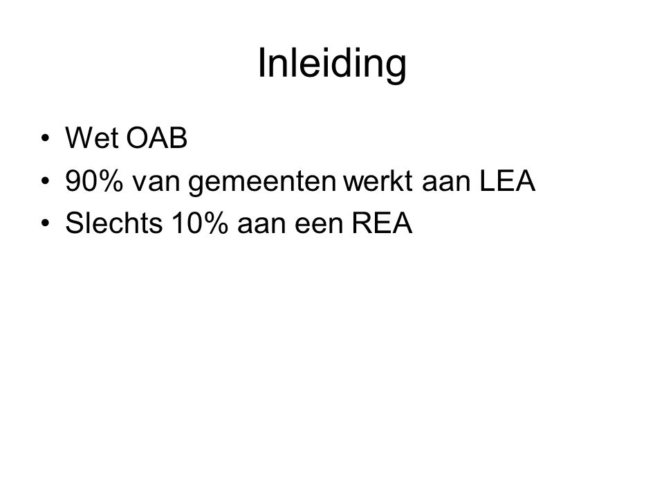 Inleiding Wet OAB 90% van gemeenten werkt aan LEA Slechts 10% aan een REA