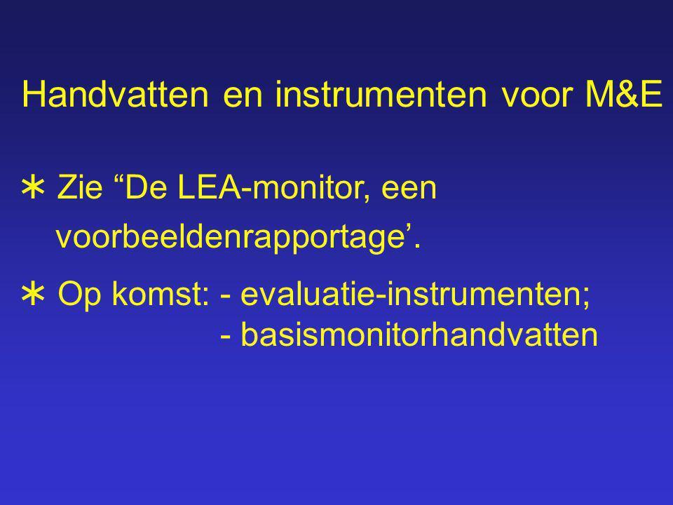 Handvatten en instrumenten voor M&E  Op komst:- evaluatie-instrumenten; - basismonitorhandvatten  Zie De LEA-monitor, een voorbeeldenrapportage'.