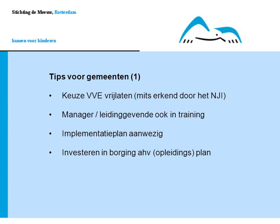 Tips voor gemeenten (1) Keuze VVE vrijlaten (mits erkend door het NJI) Manager / leidinggevende ook in training Implementatieplan aanwezig Investeren