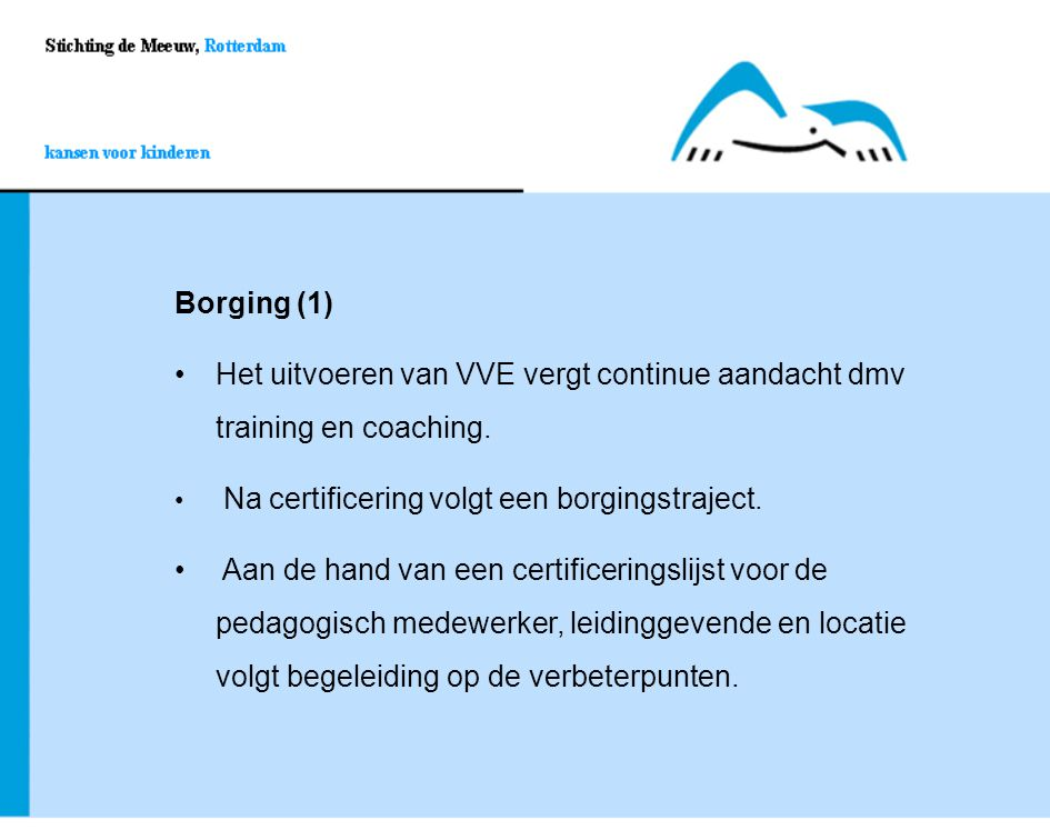 Borging (1) Het uitvoeren van VVE vergt continue aandacht dmv training en coaching.Het uitvoeren van VVE vergt continue aandacht dmv training en coach