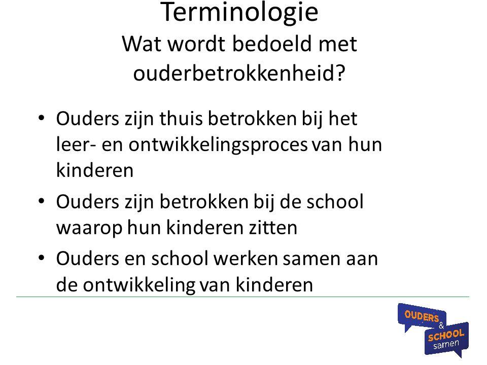 Terminologie Wat wordt bedoeld met ouderbetrokkenheid? Ouders zijn thuis betrokken bij het leer- en ontwikkelingsproces van hun kinderen Ouders zijn b