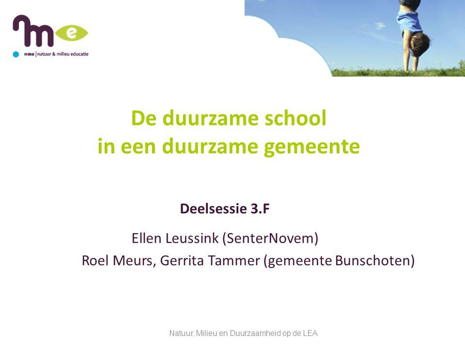 De duurzame school in een duurzame gemeente Deelsessie 3.F Ellen Leussink (SenterNovem) Roel Meurs, Gerrita Tammer (gemeente Bunschoten) Natuur, Milieu en Duurzaamheid op de LEA